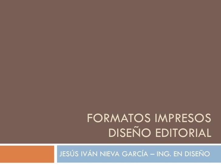 FORMATOS IMPRESOS DISEÑO EDITORIAL JESÚS IVÁN NIEVA GARCÍA – ING. EN DISEÑO