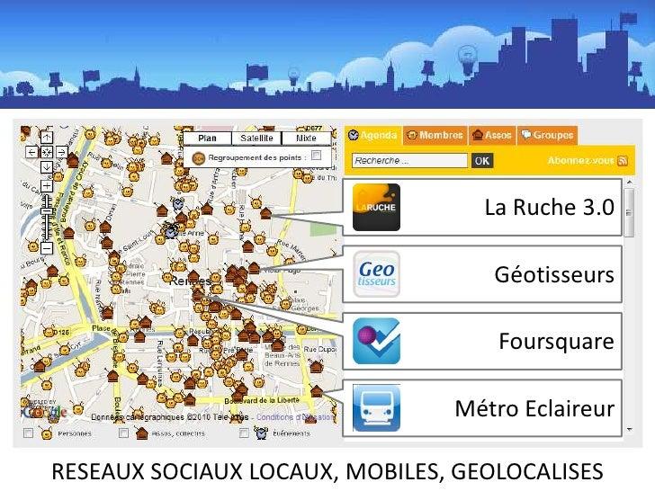 La Ruche 3.0<br />Géotisseurs<br />Foursquare<br />Métro Eclaireur<br />RESEAUX SOCIAUX LOCAUX, MOBILES, GEOLOCALISES<br />