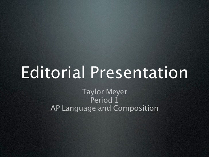 Editorial Presentation           Taylor Meyer             Period 1   AP Language and Composition