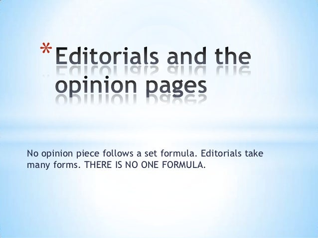 *No opinion piece follows a set formula. Editorials takemany forms. THERE IS NO ONE FORMULA.