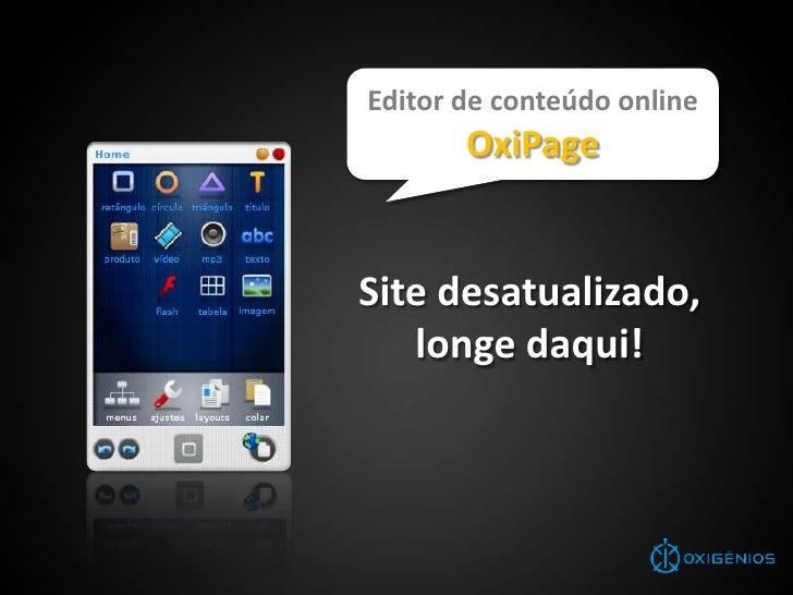 Editor de conteúdo online<br />OxiPage<br />Site desatualizado,<br />longe daqui!<br />