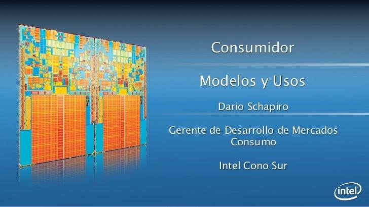 Consumidor     Modelos y Usos         Dario SchapiroGerente de Desarrollo de Mercados            Consumo         Intel Con...