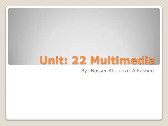 Unit: 22 Multimedia By: Nasser Abdulaziz AlRashed
