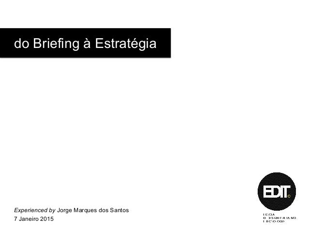 do Briefing à Estratégia Experienced by Jorge Marques dos Santos 7 Janeiro 2015