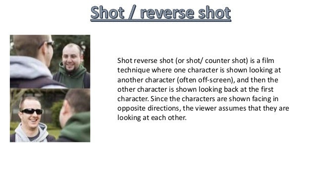Shot reverse shot (or shot/ counter shot) is a film technique where one character is shown looking at another character (o...