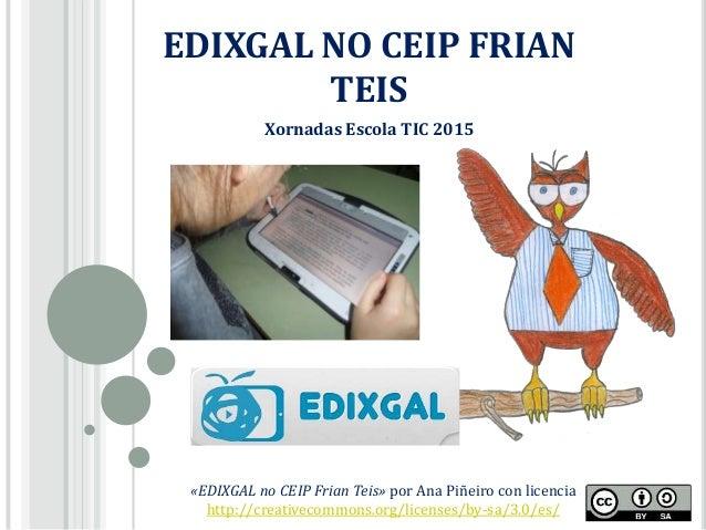 EDIXGAL NO CEIP FRIAN TEIS «EDIXGAL no CEIP Frian Teis» por Ana Piñeiro con licencia http://creativecommons.org/licenses/b...