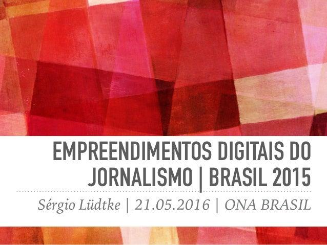 EMPREENDIMENTOS DIGITAIS DO JORNALISMO | BRASIL 2015 Sérgio Lüdtke | 21.05.2016 | ONA BRASIL