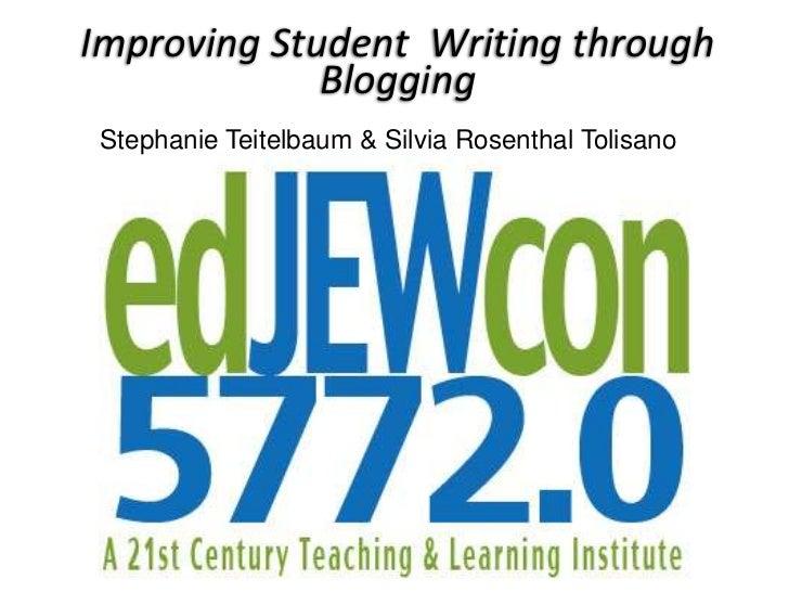 Improving Student Writing through             Blogging Stephanie Teitelbaum & Silvia Rosenthal Tolisano