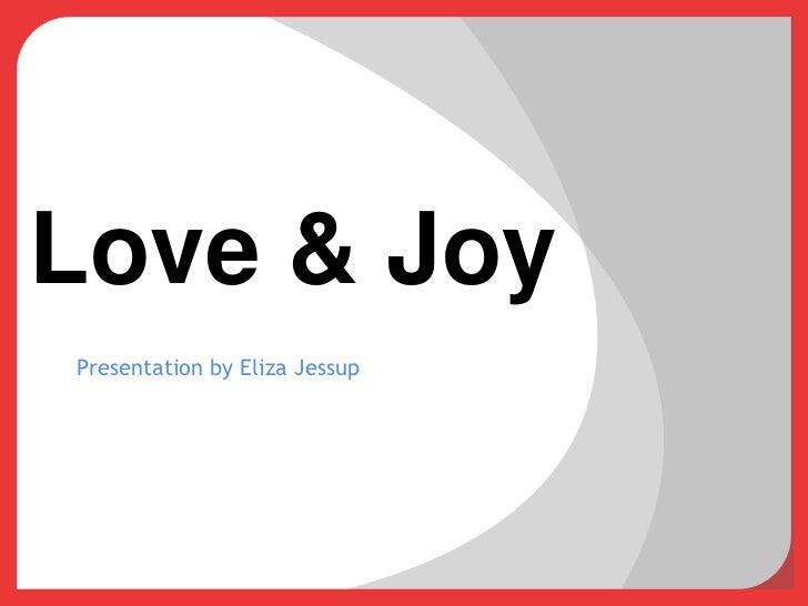 Love & Joy<br />Presentation by Eliza Jessup<br />
