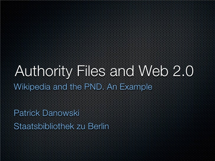 Authority Files and Web 2.0 Wikipedia and the PND. An Example   Patrick Danowski Staatsbibliothek zu Berlin