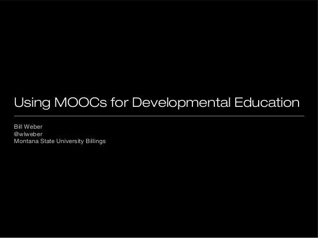 Using MOOCs for Developmental Education Bill Weber @wlweber Montana State University Billings