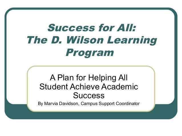 Success for All:The D. Wilson Learning       Program     A Plan for Helping All  Student Achieve Academic           Succes...
