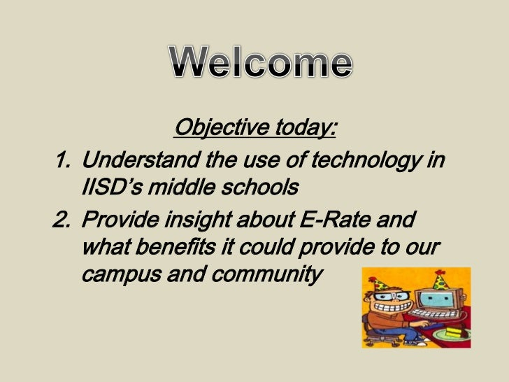 Objective today:1. Understand the use of technology in   IISD's middle schools2. Provide insight about E-Rate and   what b...