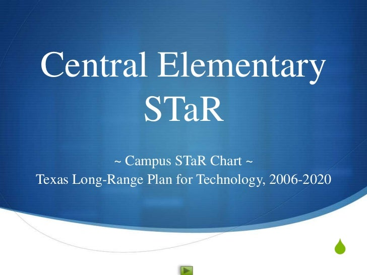 Central Elementary      STaR            ~ Campus STaR Chart ~Texas Long-Range Plan for Technology, 2006-2020              ...