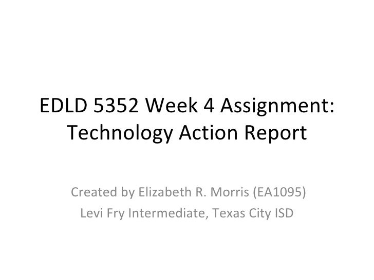 EDLD 5352 Week 4 Assignment: Technology Action Report Created by Elizabeth R. Morris (EA1095) Levi Fry Intermediate, Texas...
