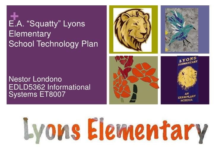 "E.A. ""Squatty"" Lyons Elementary School Technology Plan<br />Nestor Londono<br />EDLD5362 Informational Systems ET8007<br />"