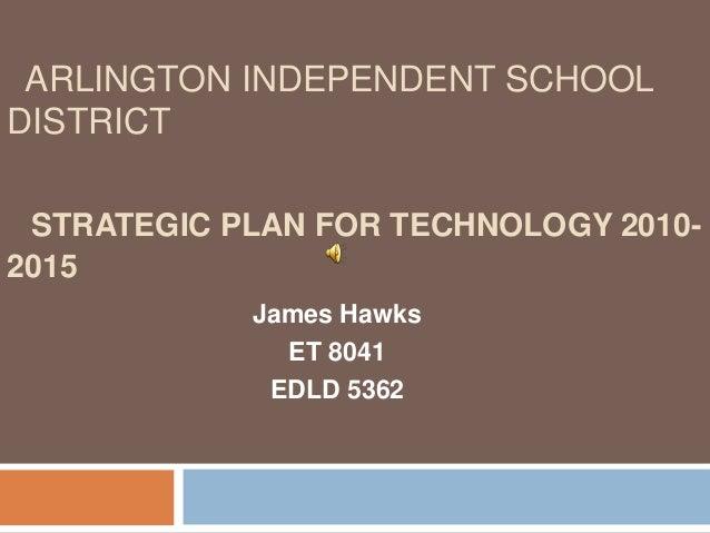 ARLINGTON INDEPENDENT SCHOOLDISTRICT STRATEGIC PLAN FOR TECHNOLOGY 2010-2015            James Hawks              ET 8041  ...
