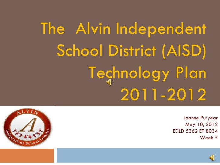 The Alvin Independent  School District (AISD)      Technology Plan           2011-2012                       Joanne Puryea...