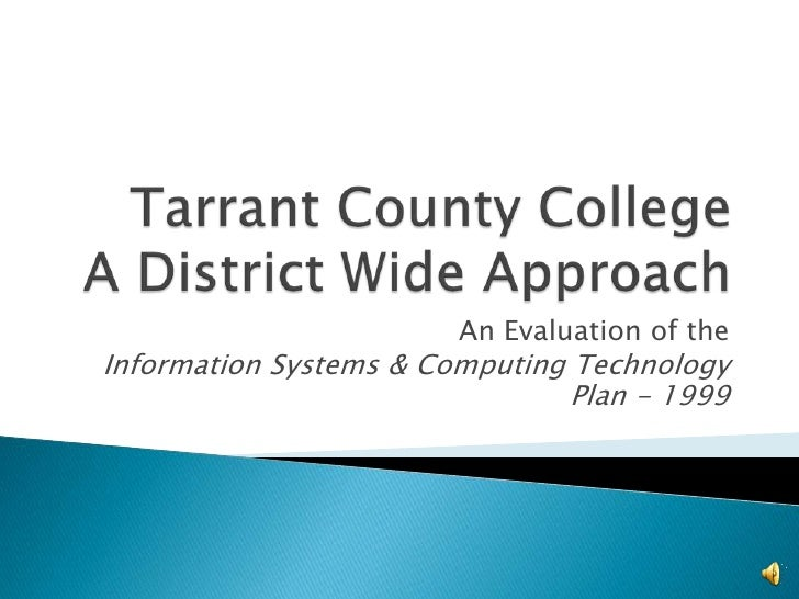 Tarrant County CollegeA District Wide Approach<br />An Evaluation of the <br />Information Systems & Computing Technology ...
