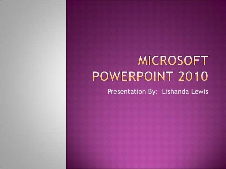 Microsoft PowerPoint 2010<br />Presentation By:  Lishanda Lewis<br />