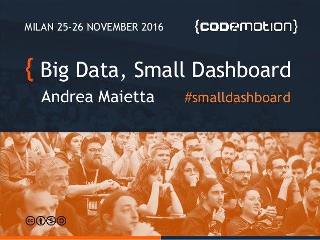 Big Data, Small Dashboard Andrea Maietta MILAN 25-26 NOVEMBER 2016 #smalldashboard