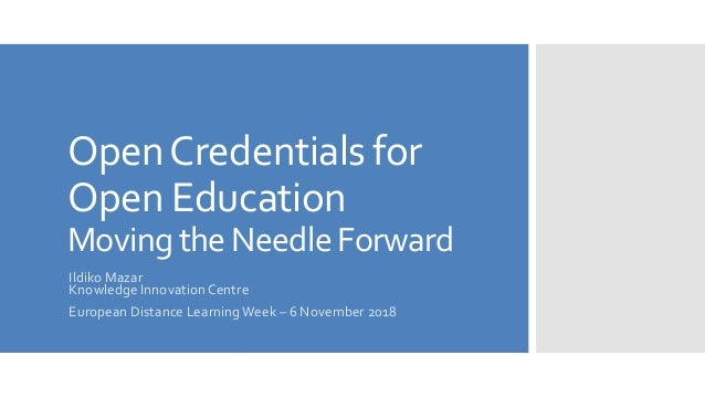 OpenCredentials for Open Education Moving the Needle Forward Ildiko Mazar Knowledge InnovationCentre European Distance Lea...