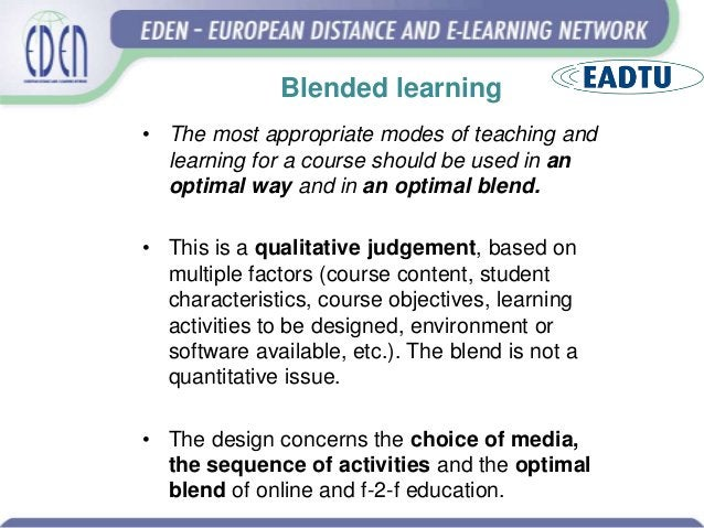 Blended learning • The most appropriate modes of teaching and learning for a course should be used in an optimal way and i...