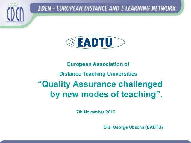 """""""Quality Assurance challenged by new modes of teaching"""". 7th November 2016 Drs. George Ubachs (EADTU) European Association..."""
