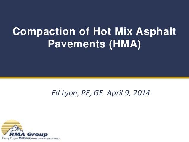 Compaction of Hot Mix Asphalt Pavements (HMA) Ed Lyon, PE, GE April 9, 2014