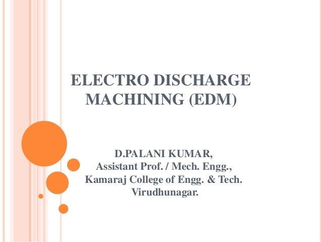 ELECTRO DISCHARGE MACHINING (EDM) D.PALANI KUMAR, Assistant Prof. / Mech. Engg., Kamaraj College of Engg. & Tech. Virudhun...