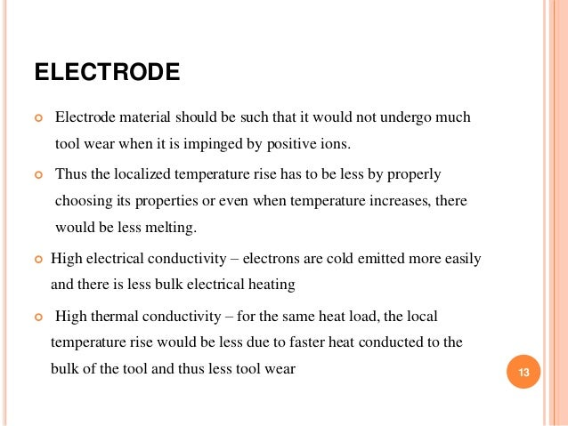 ELECTRODE  Electrode material should be such that it would not undergo much tool wear when it is impinged by positive ion...