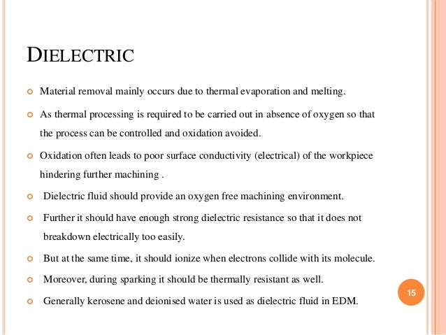 DIELECTRIC  Material removal mainly occurs due to thermal evaporation and melting.  As thermal processing is required to...