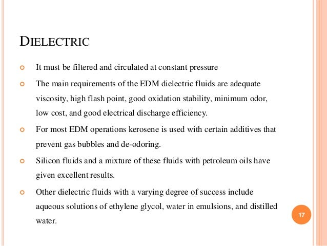 DIELECTRIC  It must be filtered and circulated at constant pressure  The main requirements of the EDM dielectric fluids ...