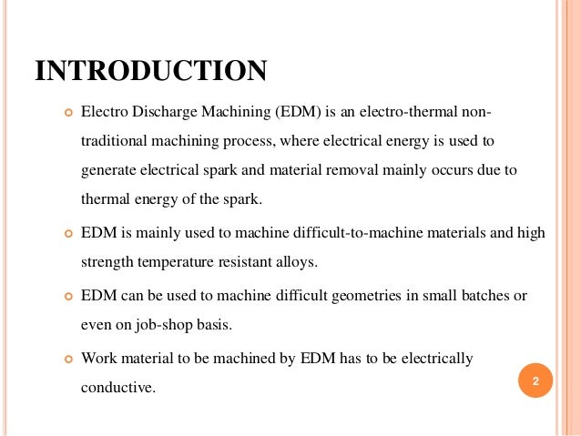 INTRODUCTION  Electro Discharge Machining (EDM) is an electro-thermal non- traditional machining process, where electrica...