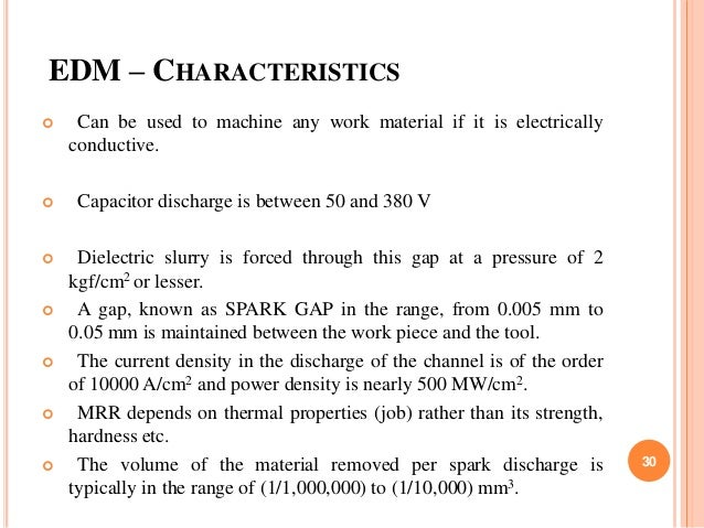 EDM – CHARACTERISTICS  Can be used to machine any work material if it is electrically conductive.  Capacitor discharge i...