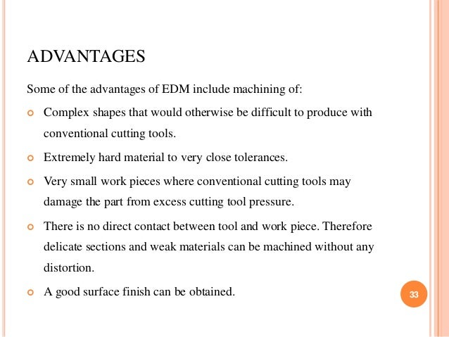 ADVANTAGES Some of the advantages of EDM include machining of:  Complex shapes that would otherwise be difficult to produ...