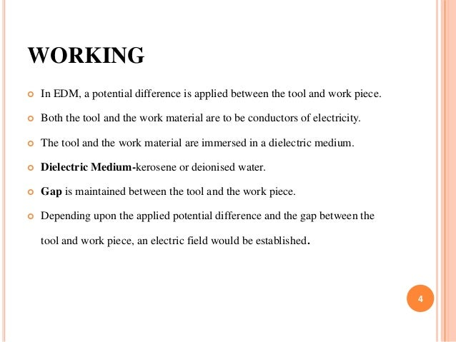 WORKING  In EDM, a potential difference is applied between the tool and work piece.  Both the tool and the work material...