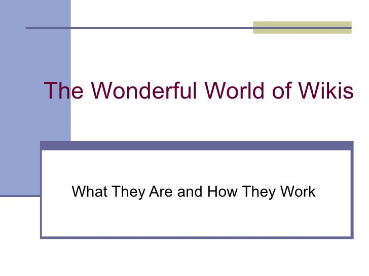 The Wonderful World of Wikis What They Are and How They Work