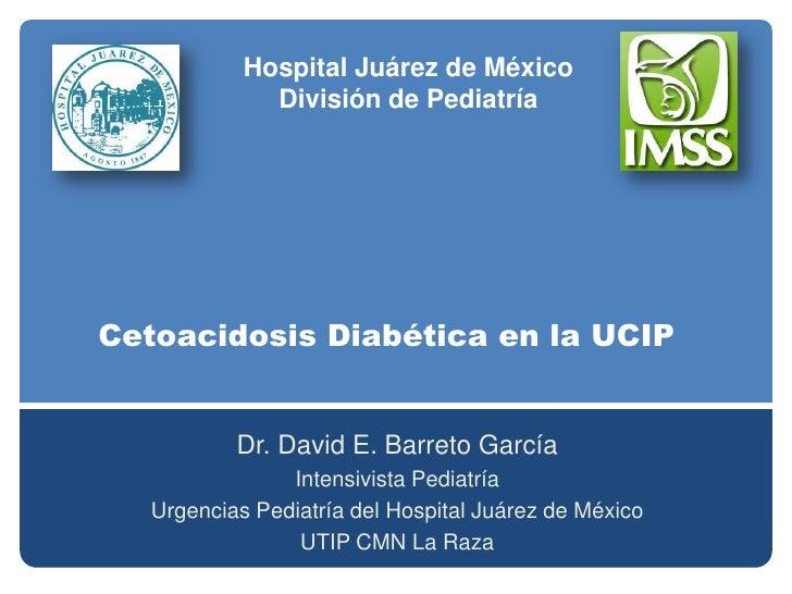 Hospital Juárez de México<br />División de Pediatría<br />Cetoacidosis Diabética en la UCIP<br />Dr. David E. Barreto Garc...