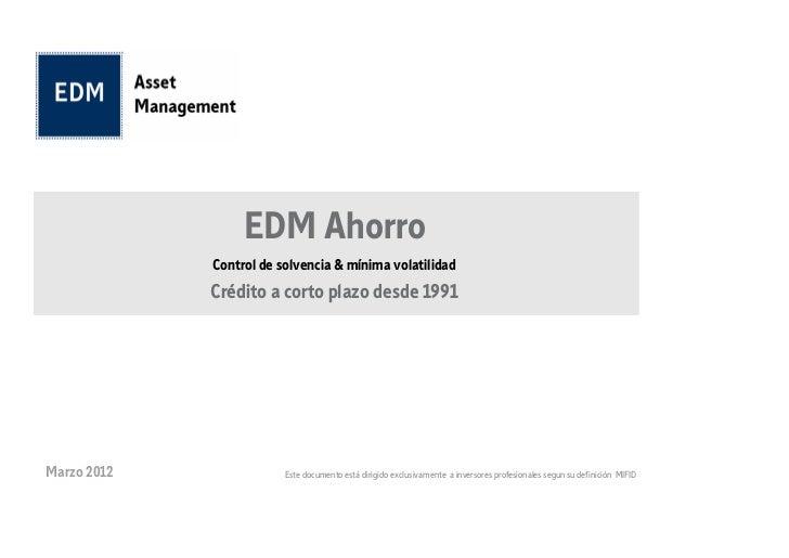 EDM Ahorro             Control de solvencia & mínima volatilidad             Crédito a corto plazo desde 1991Marzo 2012   ...