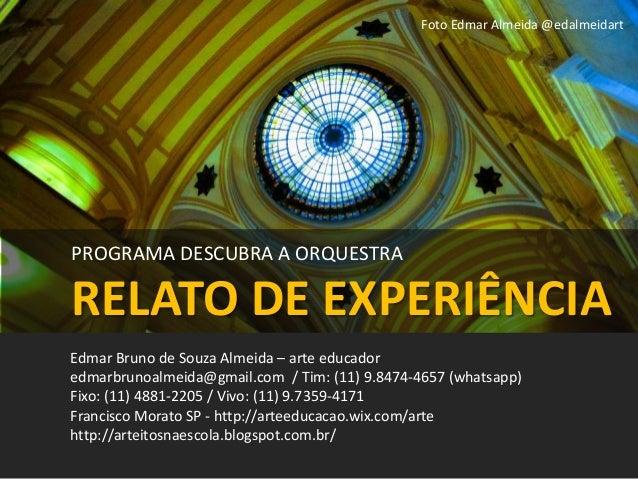 PROGRAMA DESCUBRA A ORQUESTRA RELATO DE EXPERIÊNCIA Edmar Bruno de Souza Almeida – arte educador edmarbrunoalmeida@gmail.c...