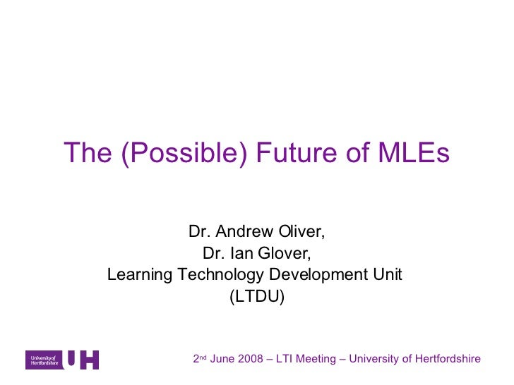 The (Possible) Future of MLEs Dr. Andrew Oliver, Dr. Ian Glover, Learning Technology Development Unit  (LTDU) 2 nd  June 2...