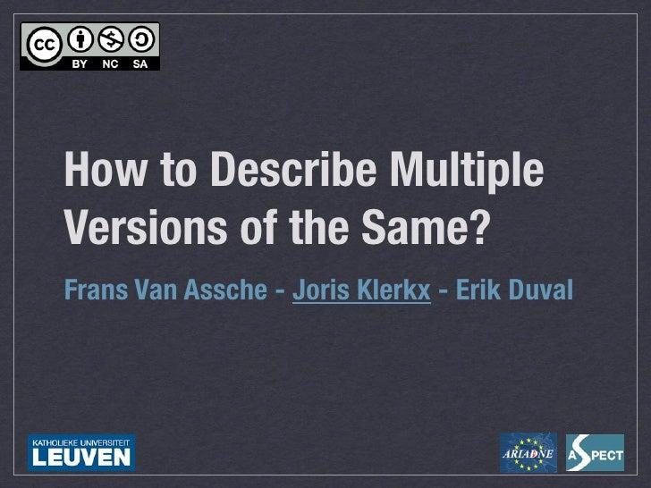 How to Describe Multiple Versions of the Same? Frans Van Assche - Joris Klerkx - Erik Duval