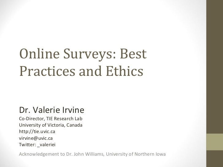 Online Surveys: Best Practices and Ethics Dr. Valerie Irvine Co-Director, TIE Research Lab University of Victoria, Canada ...