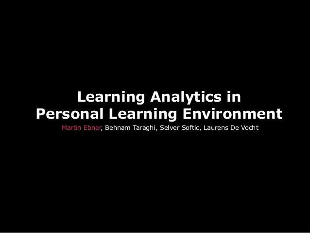 Learning Analytics inPersonal Learning EnvironmentMartin Ebner, Behnam Taraghi, Selver Softic, Laurens De Vocht