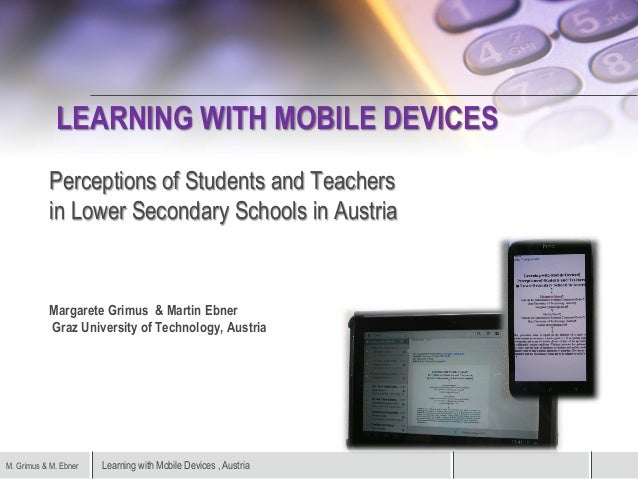 Learning with Mobile Devices , AustriaM. Grimus & M. Ebner LEARNING WITH MOBILE DEVICES Perceptions of Students and Teache...
