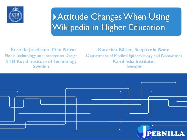 ‣Attitude Changes When Using Wikipedia in Higher Education PERNILLA Pernilla Josefsson, Olle Bälter Katarina Bälter, Steph...