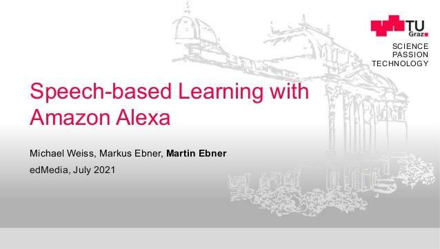 SCIENCE PASSION TECHNOLOGY Speech-based Learning with Amazon Alexa edMedia, July 2021 Michael Weiss, Markus Ebner, Martin ...