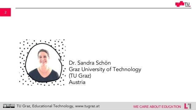 2 WE CARE ABOUT EDUCATION TU Graz, Educational Technology, www.tugraz.at Dr. Sandra Schön Graz University of Technology (T...