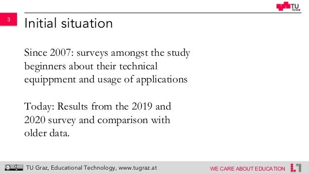 3 WE CARE ABOUT EDUCATION TU Graz, Educational Technology, www.tugraz.at Initial situation Since 2007: surveys amongst the...